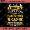 All Ineed Is This Dog And That Other Dog And Those Dogs Over There And The Dogs In The Other Room SVG, Dog SVG, Dog Lover SVG, Animals Lover SVG