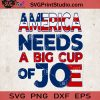 America Needs A Big Cup Of Joe SVG, America SVG, Joe SVG Cricut Digital Download, Instant Download