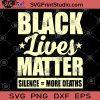 Black Lives Matter Silence More Deaths SVG, George Floyd SVG, Black Lives Matter SVG