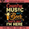 Country Music And Beer That's Why I'm Here SVG, Beer SVG, Music SVG, Holiday SVG