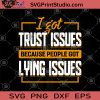 I Got Trust Issues Because People Got Lying Issues SVG, Trust SVG, Funny SVG, Humor SVG, Gift For Friend