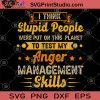 I Think Stupid People were Put On This Planet To Test My Anger Management Skills SVG, Stupid People SVG, Anger Management SVG