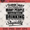 I Think Way Too Many People Have Been Drinking From The Fountain Of Stupidity SVG, Drink SVG