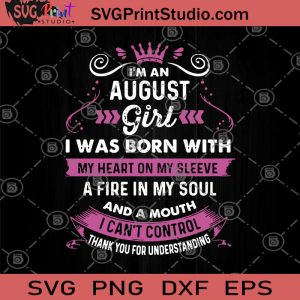 I'm An August Girl I Was Born With My Heart On My Sleeve A Fire In My Soul And A Mouth I Can't Control SVG, Birthday For August SVG, Girl SVG, For Women SVG, Birthday Gifts For Her SVG