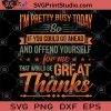 I'm Pretty Busy Today So If You Could Go Ahead And Offend Yourself For Me That Would BE Great Thanks SVG, Funny Quote SVG