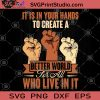 It Is In Your Hands To Create A Better World For All Who Live In It SVG, Black Lives Matter SVG, Racism SVG