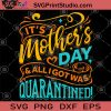 It's Mother's Day And Alligotwas Quarantined SVG, Mother's Day SVG, Gift For Mom SVG, Quarantined SVG, Virus SVG