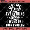 Let Me Drop Everything And Work On Your Problem SVG, Funny Quote SVG