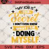 My Job Is Top Secret I Don't Even Know What I Am Doing Myself SVG, Job SVG