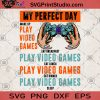 My Perfect Day Wake Up Play Video Games Eat Breakfast Play Video Game SVG, Game Lover SVG, Game SVG, Video Games SVG
