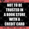 Not To Be Trusted In A Book Store With A Credit Card SVG, Book Store SVG, Credit Card SVG