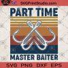 Part Time Master Baiter SVG, Funny Fishing Gift SVG, Fishing Hook SVG, Fishing Lover Gift For Husband SVG, Gift For Him SVG