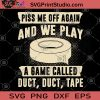 Piss Me Off Again And We Play A Game Called Duct, Duct, Tape SVG, Game SVG, Game Lover SVG, Tape SVG, Like Playing Games SVG