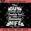 This Guy Has A Smokin' Hot And Awesome Wife SVG, Awesome Wife SVG, Wife SVG