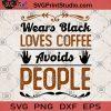 Wears Black Loves Coffee Avoids People SVG, Coffee SVG, Drink SVG, Wears Black SVG