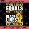 White Silence Equals White Consent Black Lives Matter SVG, George Floyd SVG, Black Lives Matter SVG
