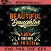 Yes I Do Have A Beautiful Daughter I Also Have A Gun A Shovel And An Alibi SVG, DAD SVG, Family SVG