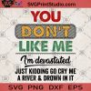 You Don't Like Me I'm Devastated Just Kidding Go Cry Me A River And Drown In It SVG, Funny SVG, You Don't Like Me SVG, Funny Saying SVG,
