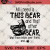 All i Need Is This Bear And That Other Bear And Those Bears Over There And SVG, Bear Theme SVG, Animals SVG, Gift bear SVG