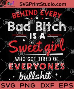 Behind Every Bad Bitch Is A Sweet Girl Who Got Tire Of Everyones Bullshit SVG