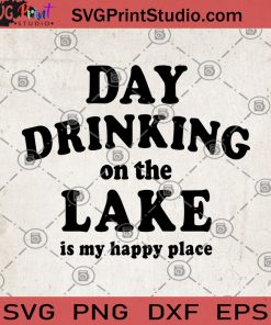 Day Drinking On The Lake Is My Happy Place SVG, Camping SVG, Drinking SVG, Summer SVG