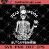 Dead Inside But Caffeinated SVG, Coffee Woman SVG PNG DXF EPS