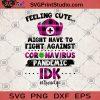 Feeling Cute Might Have To Fight Against Coronavirus Pandemic Idk Nurse SVG, Quarantine SVG, Nurse 2020, Stay Home SVG, Coronavirus SVG