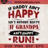 If Daddy Ain't Happy Ain't Nobody Happy If Grandpa Ain't Happy Run SVG