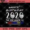 Happy 30th Birthday 2020 The One Where I'm Quarantined SVG, I Was Quarantined 2020 SVG, Funny Happy Quarantined Birthday SVG, Birthday SVG