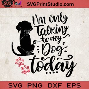 I'm Only Talking To My Dog Today SVG, Dog Quotes SVG, Dog Vector