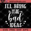 i'll Bring The Bad Ideas SVG, Humor SVG, Funny SVG, Funny Saying SVG