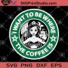 I Want To Be Where The Coffee Is SVG, Little Mermaid SVG, Starbucks Svg