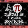 Pi Day Insprires Me To Make Irrational Yet Well Rounded Decisions SVG