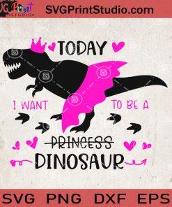 Today I Want To Be A Princess Dinosaur SVG, Funny Dinosaur SVG