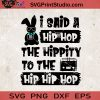 TrueKool I Said A Hip Hop The Hippity to The Hip Hip Hop SVG, Rabbits SVG, Easter Day SVG EPS DXF PNG Cricut File Instant Download