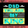 DAD You Are My King SVG, King SVG, Father SVG, Happy Father's Day SVG, Dad SVG EPS DXF PNG Cricut File Instant Download