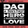 Dad A Son's First Hero A Daughter's First Love SVG, Father SVG, Happy Father's Day SVG, Dad SVG EPS DXF PNG Cricut File Instant Download