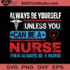 Always Be Yourself Unless You Can Be A Nurse Then Always Be A Nurse SVG, Nurse SVG, Nurse Life SVG EPS DXF PNG Cricut File Instant Download