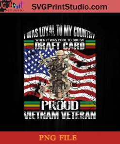 I Was Loyal To My Country When It Was Cool Proud Vietnam Veteran PNG, Veteran PNG, American Flag PNG, Vietnam Veteran PNG Instant Download