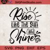 Rise Like The Sun And Shine SVG, Summer SVG, Sun SVG, Shine SVG EPS DXF PNG Cricut File Instant Download