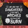 Daughters Of The Witches Could Not Burn SVG, Witch Halloween SVG, Daughters Witch Burn SVG