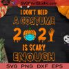 I Don't Need A Costume 2021 Is Scary Enough SVG, A Costume 2021 Is Scary SVG, Happy Halloween SVG