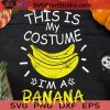 This Is My Costume I'm A Banana Halloween SVG, I'm A Banana SVG, Happy Halloween SVG