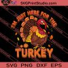 I Am Just Here For The Turkey SVG PNG EPS DXF Silhouette Cut Files