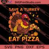 Save A Turkey Eat Pizza Thanksgiving SVG PNG EPS DXF Silhouette Cut Files