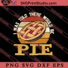 I Was Told There Would Be Pie SVG PNG EPS DXF Silhouette Cut Files