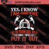 Yes I Know I Am One Fire Put It Out SVG PNG EPS DXF Silhouette Cut Files